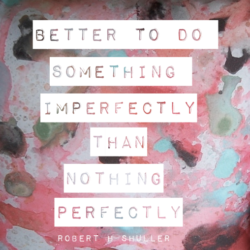better to do something imperfectly than nothing perfectly